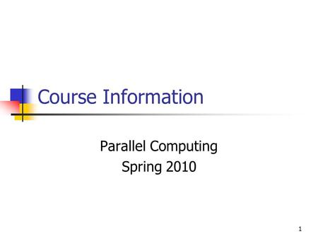 1 Course Information Parallel Computing Spring 2010.