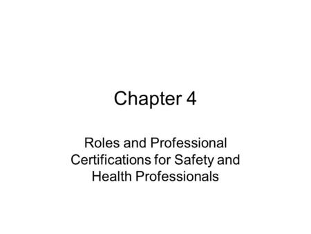 Chapter 4 Roles and Professional Certifications for Safety and Health Professionals.
