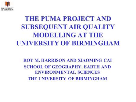 THE PUMA PROJECT AND SUBSEQUENT AIR QUALITY MODELLING AT THE UNIVERSITY OF BIRMINGHAM ROY M. HARRISON AND XIAOMING CAI SCHOOL OF GEOGRAPHY, EARTH AND ENVIRONMENTAL.