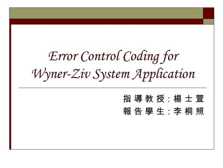 Error Control Coding for Wyner-Ziv System Application 指 導 教 授:楊 士 萱 報 告 學 生:李 桐 照.