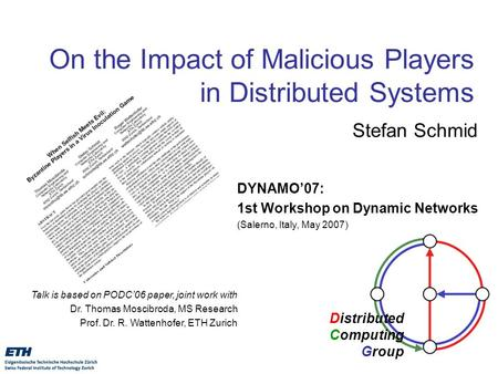 Distributed Computing Group On the Impact of Malicious Players in Distributed Systems Stefan Schmid DYNAMO'07: 1st Workshop on Dynamic Networks (Salerno,