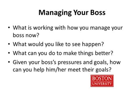 Managing Your Boss What is working with how you manage your boss now? What would you like to see happen? What can you do to make things better? Given your.