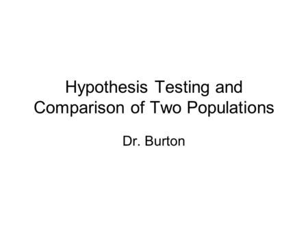 Hypothesis Testing and Comparison of Two Populations Dr. Burton.
