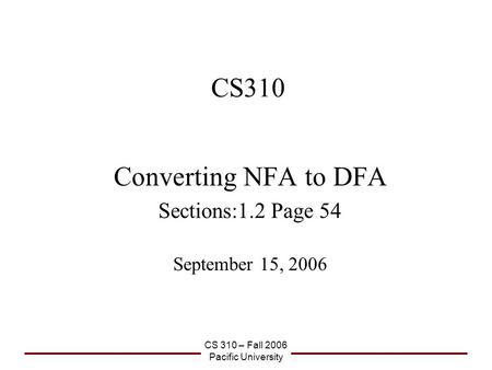 CS 310 – Fall 2006 Pacific University CS310 Converting NFA to DFA Sections:1.2 Page 54 September 15, 2006.