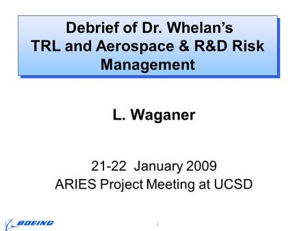 ARIES Project Meeting, L. M. Waganer, 21-22 Jan 2009 Page 1 Debrief of Dr. Whelan's TRL and Aerospace & R&D Risk Management Debrief of Dr. Whelan's TRL.