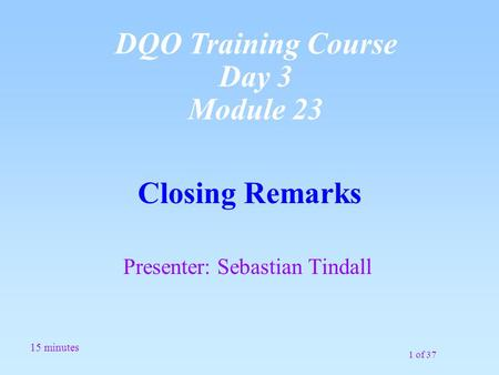 1 of 37 Closing Remarks Presenter: Sebastian Tindall 15 minutes DQO Training Course Day 3 Module 23.