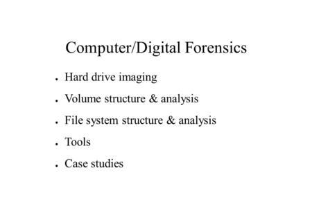 Computer/Digital Forensics ● Hard drive imaging ● Volume structure & analysis ● File system structure & analysis ● Tools ● Case studies.