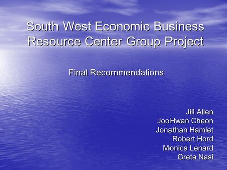 South West Economic Business Resource Center Group Project Jill Allen JooHwan Cheon Jonathan Hamlet Robert Hord Monica Lenard Greta Nasi Final Recommendations.