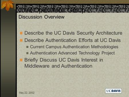 May 22, 2002 Joint Operations Group Discussion Overview Describe the UC Davis Security Architecture Describe Authentication Efforts at UC Davis Current.