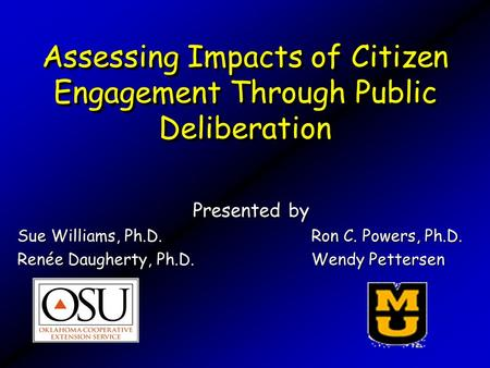 Assessing Impacts of Citizen Engagement Through Public Deliberation Presented by Sue Williams, Ph.D. Ron C. Powers, Ph.D. Renée Daugherty, Ph.D. Wendy.
