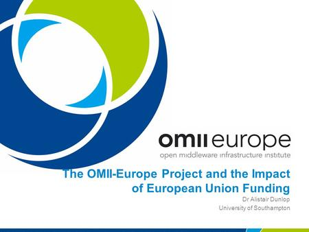 The OMII-Europe Project and the Impact of European Union Funding Dr Alistair Dunlop University of Southampton.