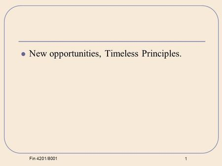 Fin 4201/8001 1 New opportunities, Timeless Principles.