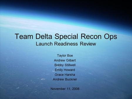 Team Delta Special Recon Ops Launch Readiness Review Taylor Boe Andrew Gilbert Bobby Stillwell Emily Howard Grace Harsha Andrew Buckner November 11, 2008.