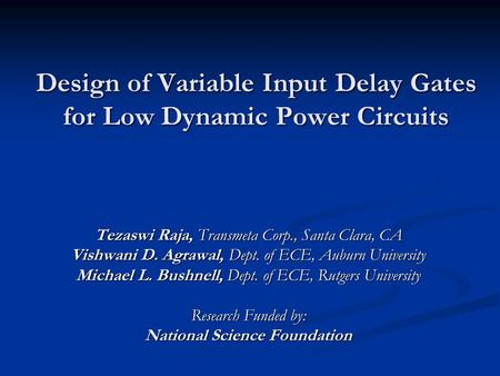 Design of Variable Input Delay Gates for Low Dynamic Power Circuits Tezaswi Raja, Transmeta Corp., Santa Clara, CA Vishwani D. Agrawal, Dept. of ECE, Auburn.