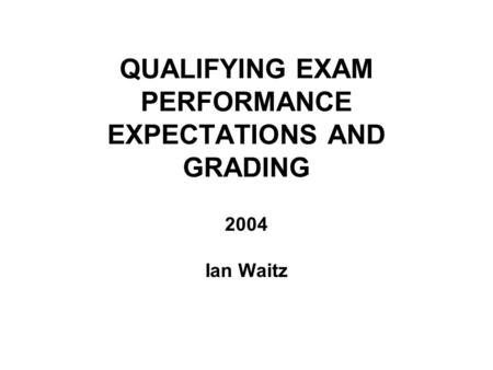 QUALIFYING EXAM PERFORMANCE EXPECTATIONS AND GRADING 2004 Ian Waitz.