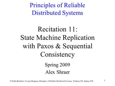 Eddie Bortnikov & Aran Bergman, Principles of Reliable Distributed Systems, Technion EE, Spring 2006 1 Principles of Reliable Distributed Systems Recitation.