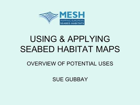 USING & APPLYING SEABED HABITAT MAPS OVERVIEW OF POTENTIAL USES SUE GUBBAY.