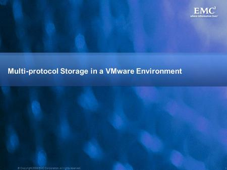 1 © Copyright 2008 EMC Corporation. All rights reserved. Multi-protocol Storage in a VMware Environment.