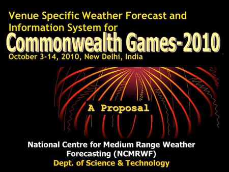 Venue Specific Weather Forecast and Information System for October 3-14, 2010, New Delhi, India A Proposal National Centre for Medium Range Weather Forecasting.