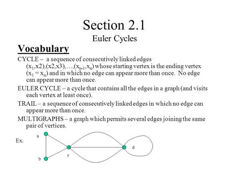 Section 2.1 Euler Cycles Vocabulary CYCLE – a sequence of consecutively linked edges (x 1,x2),(x2,x3),…,(x n-1,x n ) whose starting vertex is the ending.