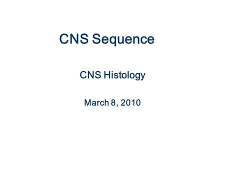 CNS Sequence CNS Histology March 8, 2010.