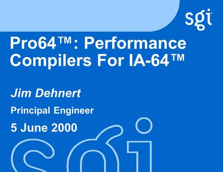 TM Pro64™: Performance Compilers For IA-64™ Jim Dehnert Principal Engineer 5 June 2000.