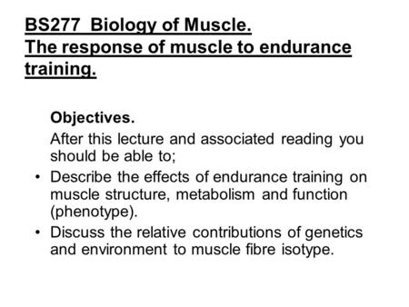 BS277 Biology of Muscle. The response of muscle to endurance training. Objectives. After this lecture and associated reading you should be able to; Describe.