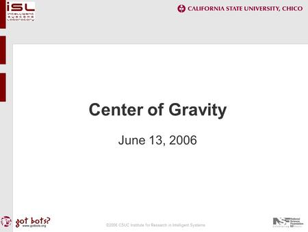 ©2006 CSUC Institute for Research in Intelligent Systems <strong>Center</strong> <strong>of</strong> <strong>Gravity</strong> June 13, 2006.