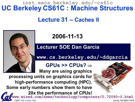 CS61C L31 Caches II (1) Garcia, Fall 2006 © UCB GPUs >> CPUs?  Many are using graphics processing units on graphics cards for high-performance computing.