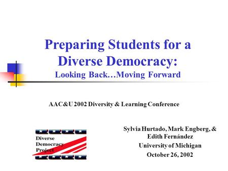 Sylvia Hurtado, Mark Engberg, & Edith Fernández University of Michigan October 26, 2002 Preparing Students for a Diverse Democracy: Looking Back…Moving.