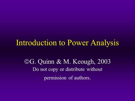 Introduction to Power Analysis  G. Quinn & M. Keough, 2003 Do not copy or distribute without permission of authors.