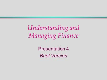 Understanding and Managing Finance Presentation 4 Brief Version.