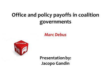 Office and policy payoffs in coalition governments Marc Debus Presentation by: Jacopo Gandin.