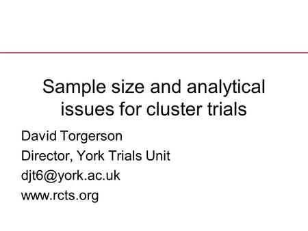 Sample size and analytical issues for cluster trials David Torgerson Director, York Trials Unit