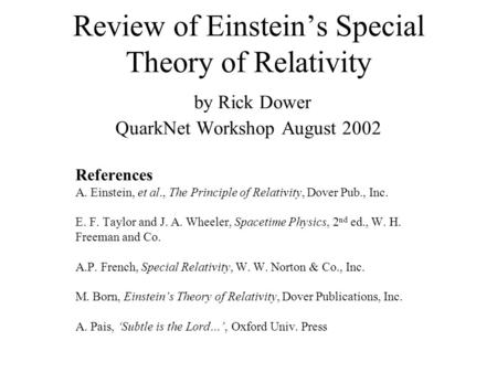 Review of Einstein's Special Theory of Relativity by Rick Dower QuarkNet Workshop August 2002 References A. Einstein, et al., The Principle of Relativity,