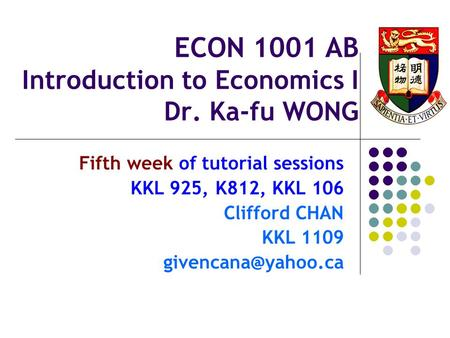 ECON 1001 AB Introduction to Economics I Dr. Ka-fu WONG Fifth week of tutorial sessions KKL 925, K812, KKL 106 Clifford CHAN KKL 1109