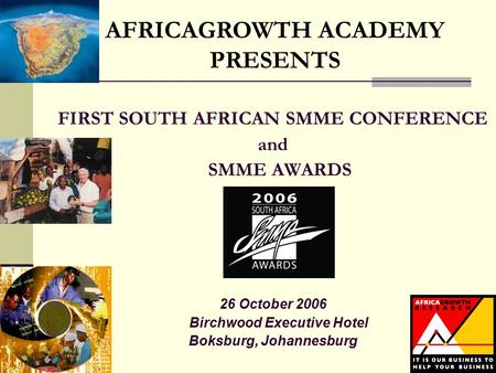 FIRST SOUTH AFRICAN SMME CONFERENCE and SMME AWARDS 26 October 2006 Birchwood Executive Hotel Boksburg, Johannesburg AFRICAGROWTH ACADEMY PRESENTS.