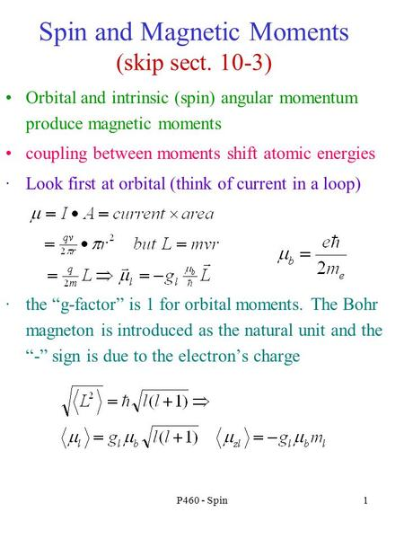P460 - Spin1 Spin and Magnetic Moments (skip sect. 10-3) Orbital and intrinsic (spin) angular momentum produce magnetic moments coupling between moments.