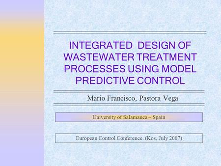 INTEGRATED DESIGN OF WASTEWATER TREATMENT PROCESSES USING MODEL PREDICTIVE CONTROL Mario Francisco, Pastora Vega University of Salamanca – Spain European.