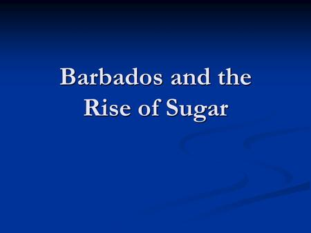Barbados and the Rise of Sugar. From Alexander Pope's Rape of the Lock 117 'Twas then Belinda, if report say true, 118 Thy eyes first open'd on a Billet-doux;