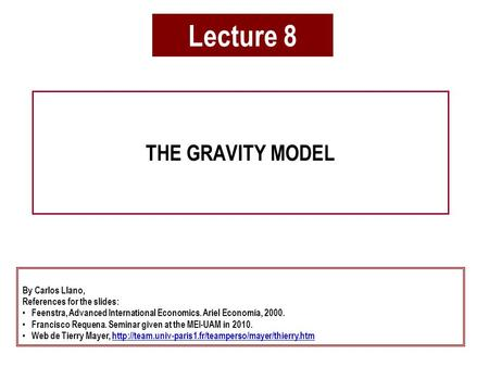 Lecture 8 THE GRAVITY MODEL By Carlos Llano, References for the slides: Feenstra, Advanced International Economics. Ariel Economía, 2000. Francisco Requena.