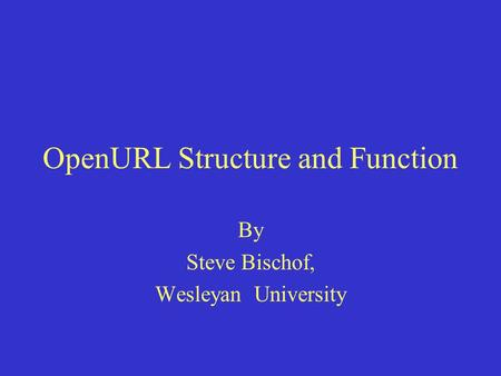 OpenURL Structure and Function By Steve Bischof, Wesleyan University.