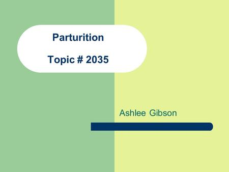 Parturition Topic # 2035 Ashlee Gibson.