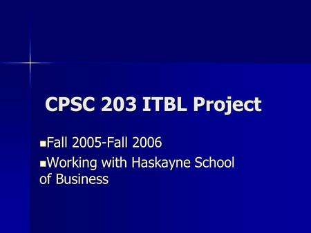 CPSC 203 ITBL Project CPSC 203 ITBL Project Fall 2005-Fall 2006 Fall 2005-Fall 2006 Working with Haskayne School of Business Working with Haskayne School.
