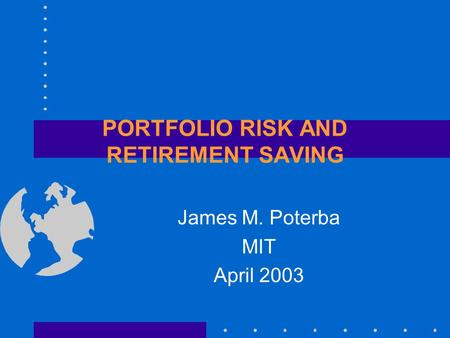 PORTFOLIO RISK AND RETIREMENT SAVING James M. Poterba MIT April 2003.