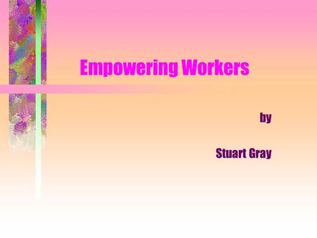 Empowering Workers by Stuart Gray. What You Will Learn What empowerment is, is not. Some important assumptions under- girding the concept of empowerment.
