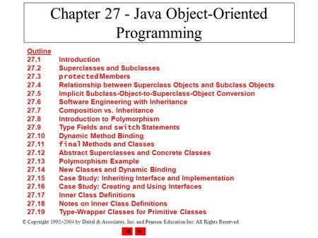 © Copyright 1992–2004 by Deitel & Associates, Inc. and Pearson Education Inc. All Rights Reserved. Chapter 27 - Java Object-Oriented Programming Outline.
