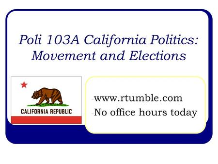 Poli 103A California Politics: Movement and Elections - www.rtumble.com - No office hours today.