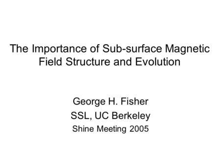 The Importance of Sub-surface Magnetic Field Structure and Evolution George H. Fisher SSL, UC Berkeley Shine Meeting 2005.