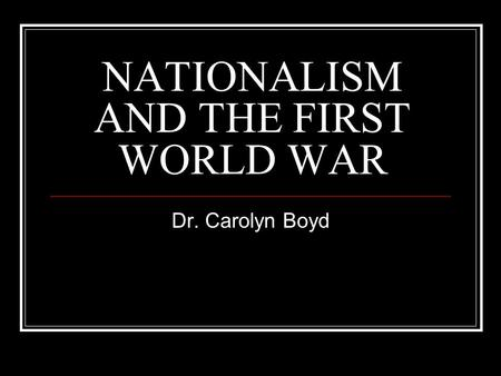 NATIONALISM AND THE FIRST WORLD WAR Dr. Carolyn Boyd.